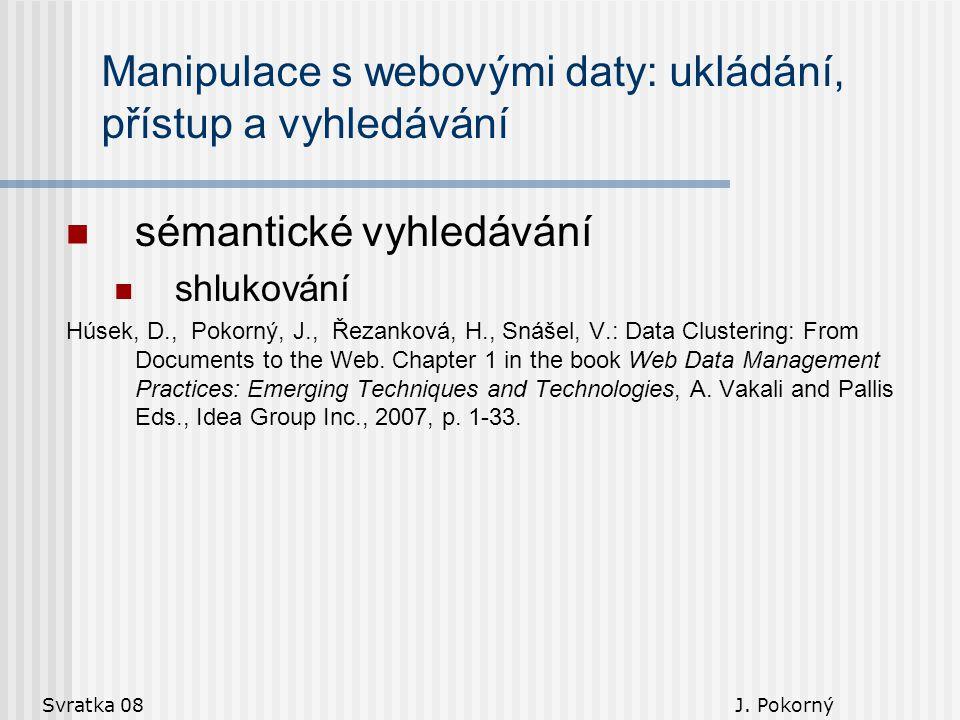 Svratka 08 J. Pokorný Manipulace s webovými daty: ukládání, přístup a vyhledávání sémantické vyhledávání shlukování Húsek, D., Pokorný, J., Řezanková,