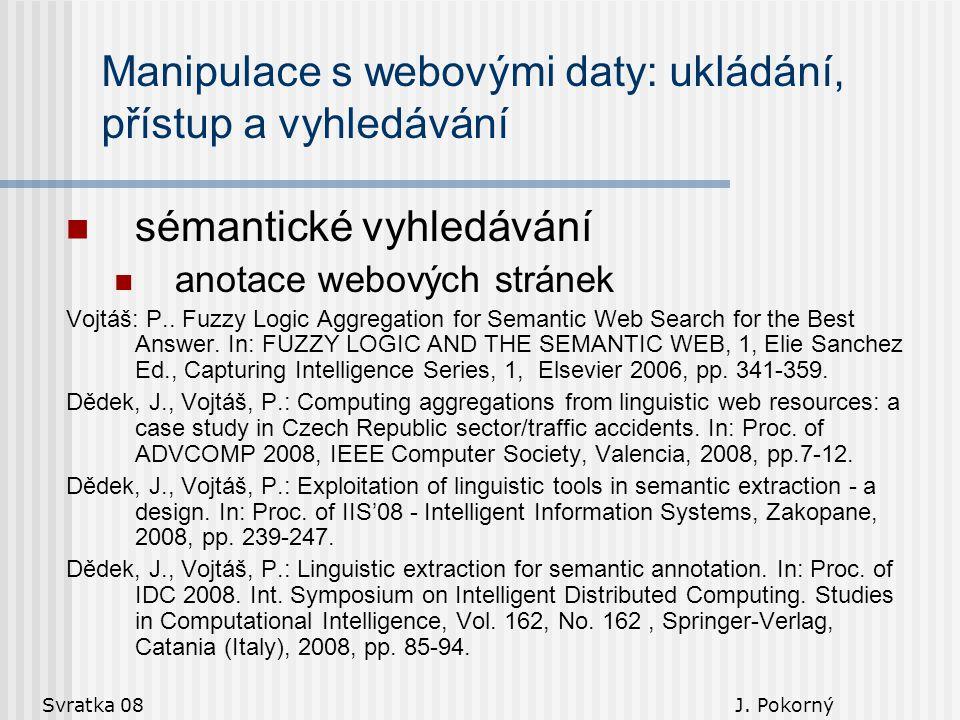 Svratka 08 J. Pokorný Manipulace s webovými daty: ukládání, přístup a vyhledávání sémantické vyhledávání anotace webových stránek Vojtáš: P.. Fuzzy Lo