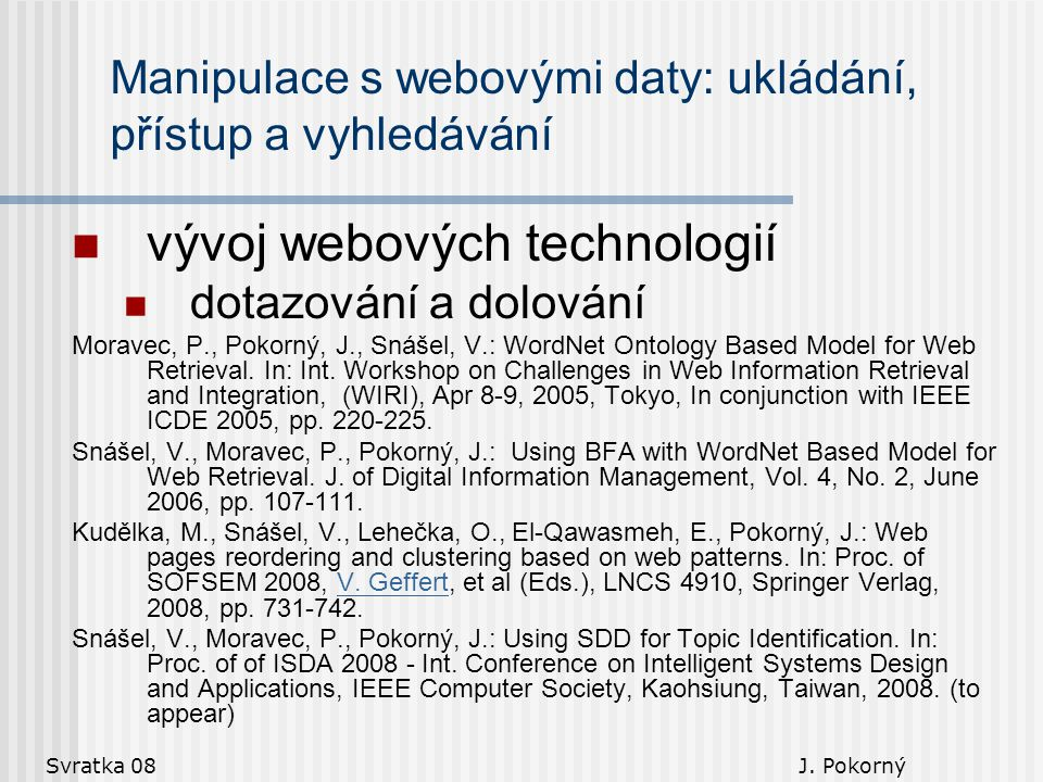 Svratka 08 J. Pokorný Manipulace s webovými daty: ukládání, přístup a vyhledávání vývoj webových technologií dotazování a dolování Moravec, P., Pokorn