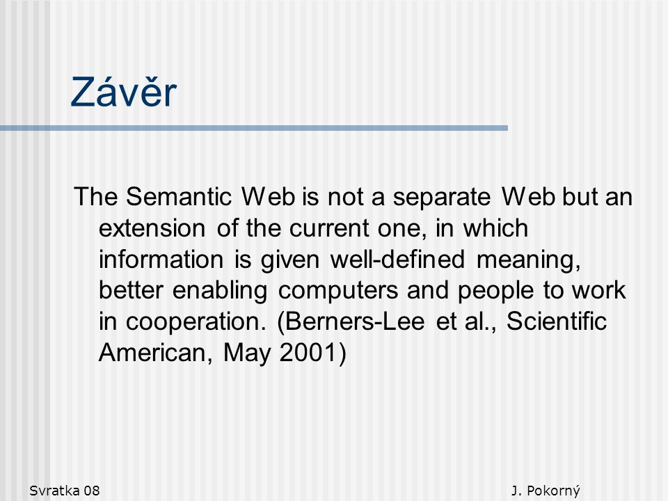 Svratka 08 J. Pokorný Závěr The Semantic Web is not a separate Web but an extension of the current one, in which information is given well-defined mea