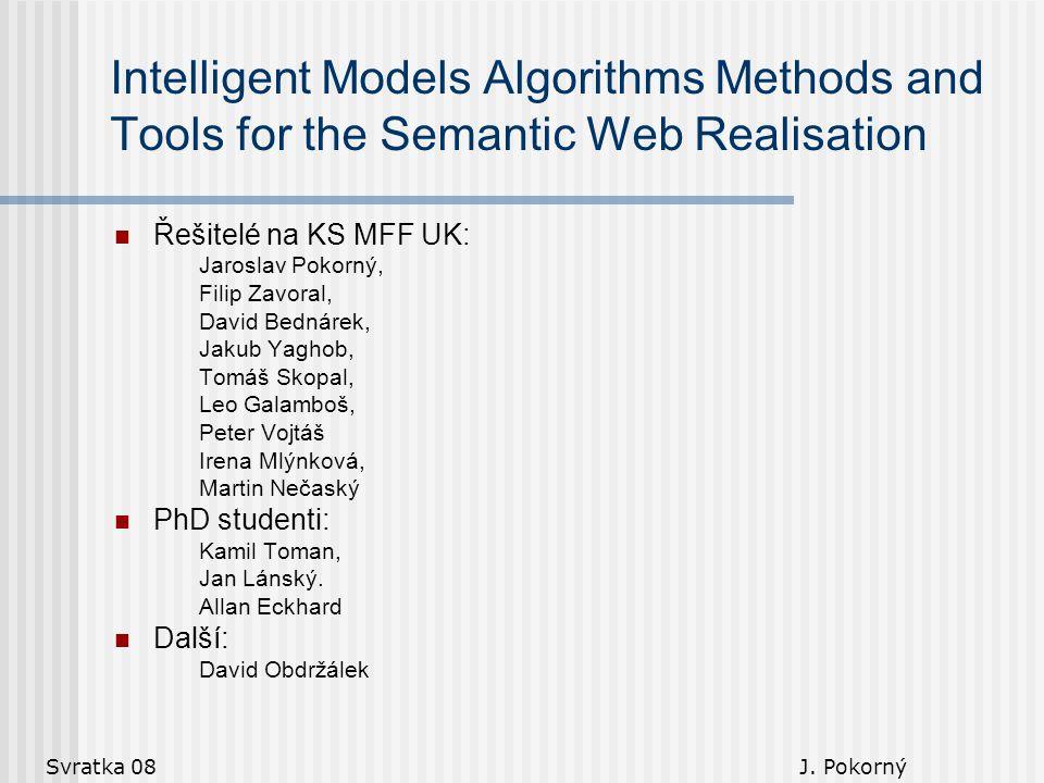 Svratka 08 J. Pokorný Intelligent Models Algorithms Methods and Tools for the Semantic Web Realisation Řešitelé na KS MFF UK: Jaroslav Pokorný, Filip