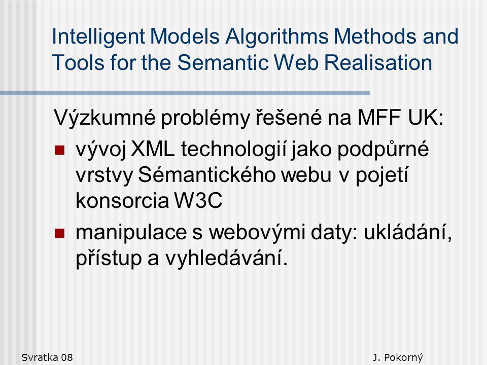 Svratka 08 J. Pokorný Intelligent Models Algorithms Methods and Tools for the Semantic Web Realisation Výzkumné problémy řešené na MFF UK: vývoj XML t