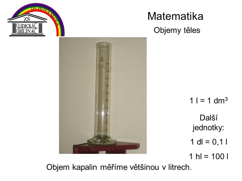 Matematika Objemy těles Objem kapalin měříme většinou v litrech.