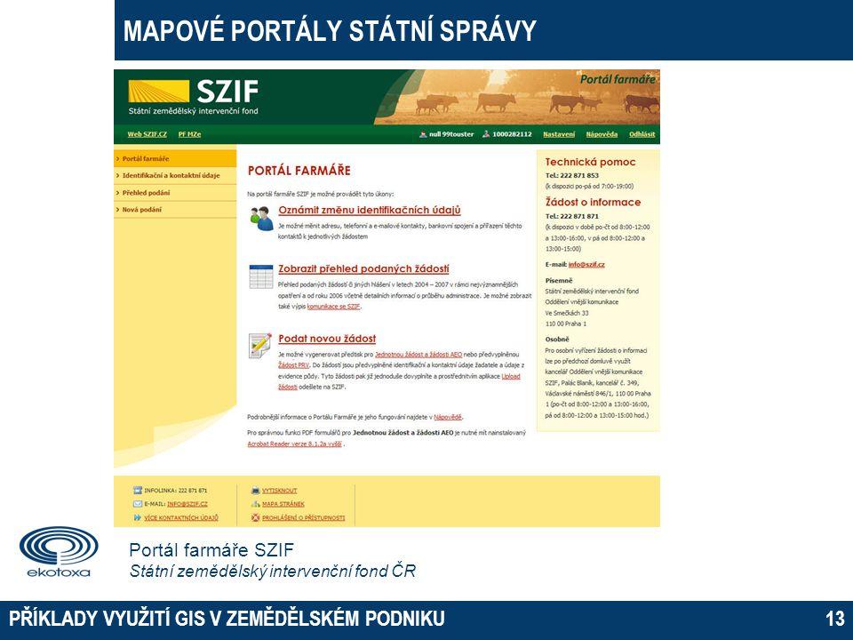 MAPOVÉ PORTÁLY STÁTNÍ SPRÁVY PŘÍKLADY VYUŽITÍ GIS V ZEMĚDĚLSKÉM PODNIKU13 Portál farmáře SZIF Státní zemědělský intervenční fond ČR