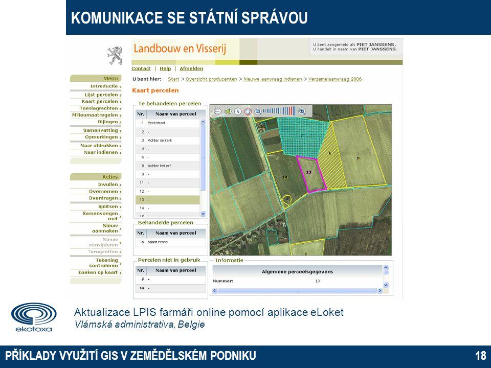 KOMUNIKACE SE STÁTNÍ SPRÁVOU PŘÍKLADY VYUŽITÍ GIS V ZEMĚDĚLSKÉM PODNIKU18 Aktualizace LPIS farmáři online pomocí aplikace eLoket Vlámská administrativ