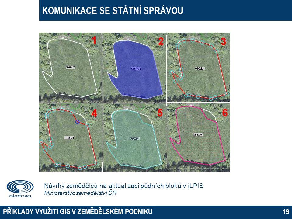 KOMUNIKACE SE STÁTNÍ SPRÁVOU PŘÍKLADY VYUŽITÍ GIS V ZEMĚDĚLSKÉM PODNIKU19 Návrhy zemědělců na aktualizaci půdních bloků v iLPIS Ministerstvo zemědělst