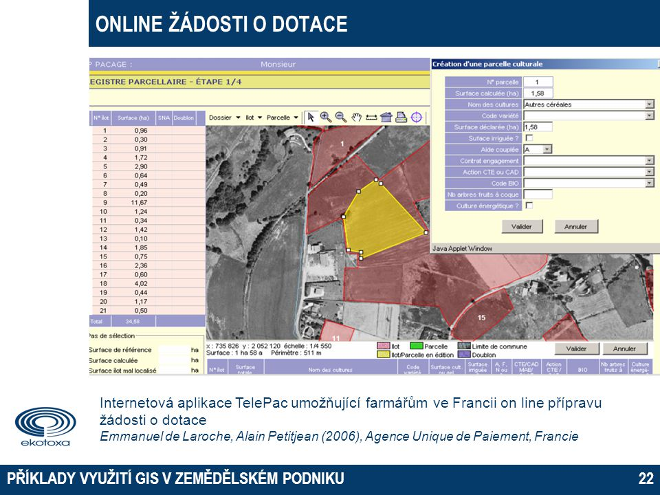 ONLINE ŽÁDOSTI O DOTACE PŘÍKLADY VYUŽITÍ GIS V ZEMĚDĚLSKÉM PODNIKU22 Internetová aplikace TelePac umožňující farmářům ve Francii on line přípravu žádo