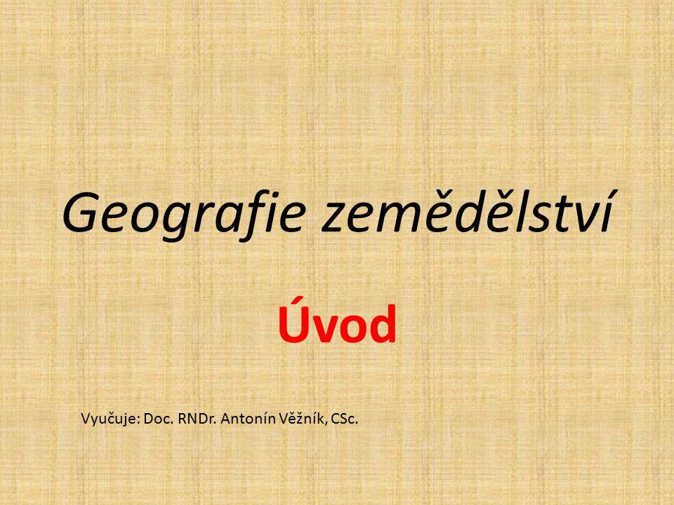 Geografie zemědělství Úvod Vyučuje: Doc. RNDr. Antonín Věžník, CSc.