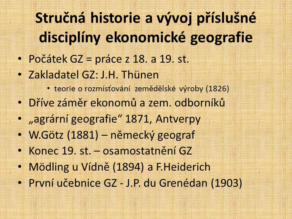 Stručná historie a vývoj příslušné disciplíny ekonomické geografie Počátek GZ = práce z 18. a 19. st. Zakladatel GZ: J.H. Thünen teorie o rozmísťování