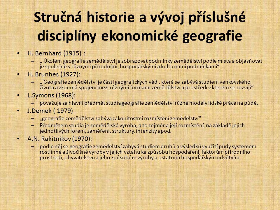 """Stručná historie a vývoj příslušné disciplíny ekonomické geografie H. Bernhard (1915) : – """" Úkolem geografie zemědělství je zobrazovat podmínky zemědě"""