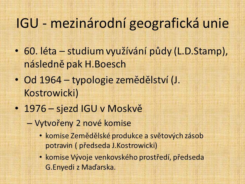 IGU - mezinárodní geografická unie 60. léta – studium využívání půdy (L.D.Stamp), následně pak H.Boesch Od 1964 – typologie zemědělství (J. Kostrowick