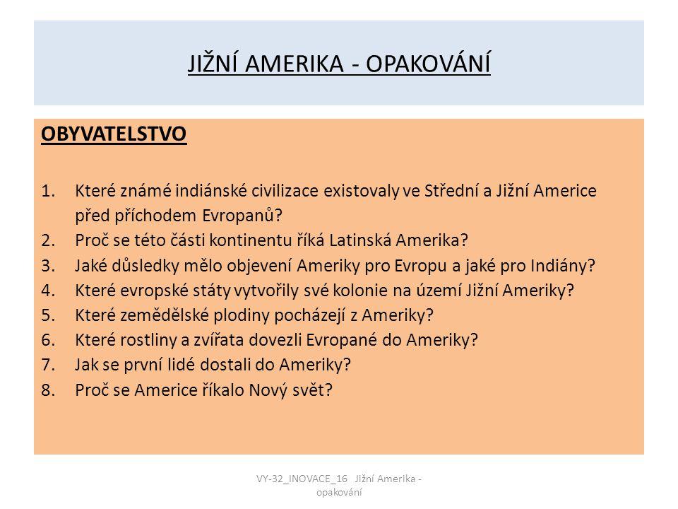 JIŽNÍ AMERIKA - OPAKOVÁNÍ OBYVATELSTVO 1.Které známé indiánské civilizace existovaly ve Střední a Jižní Americe před příchodem Evropanů? 2.Proč se tét