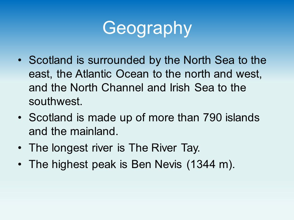 Geography Scotland is surrounded by the North Sea to the east, the Atlantic Ocean to the north and west, and the North Channel and Irish Sea to the southwest.