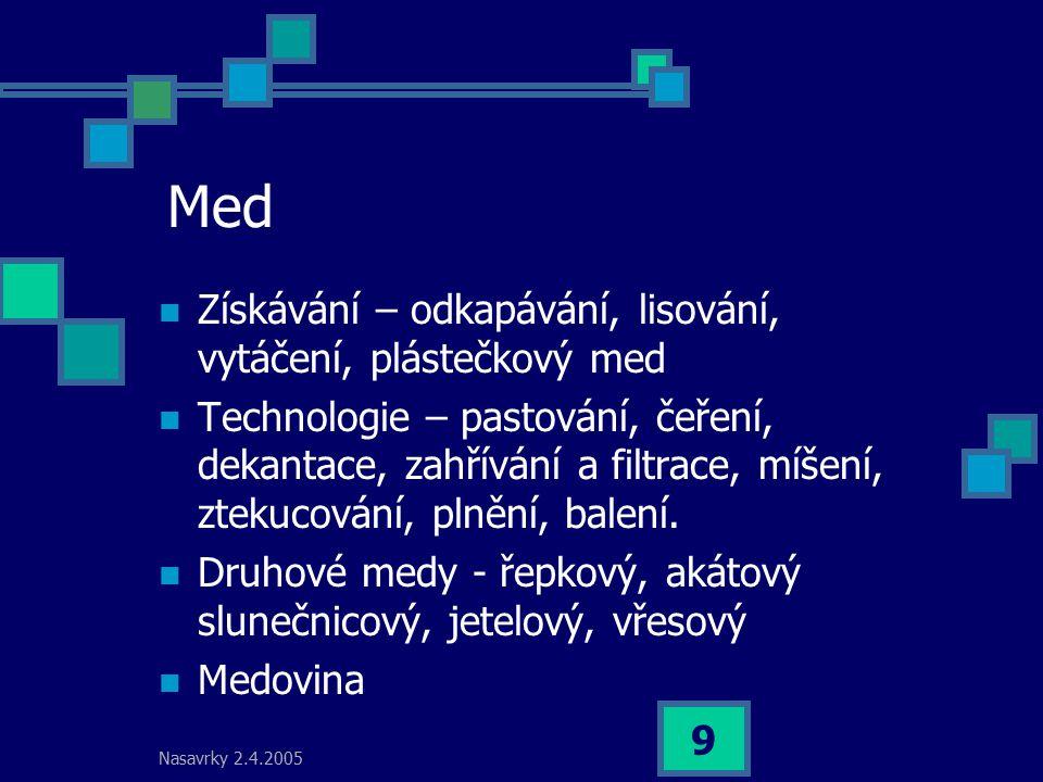 Nasavrky 2.4.2005 9 Med Získávání – odkapávání, lisování, vytáčení, plástečkový med Technologie – pastování, čeření, dekantace, zahřívání a filtrace,