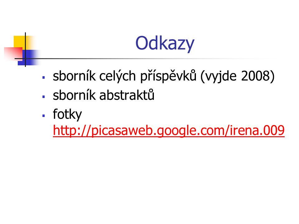 Odkazy  sborník celých příspěvků (vyjde 2008)  sborník abstraktů  fotky http://picasaweb.google.com/irena.009 http://picasaweb.google.com/irena.009