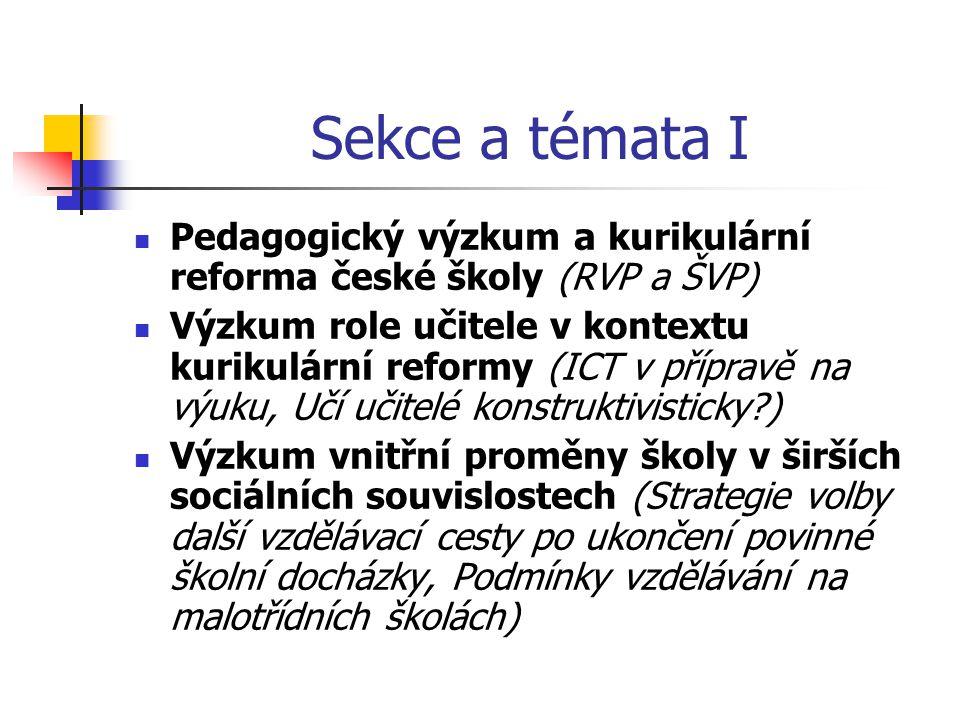 Sekce a témata I Pedagogický výzkum a kurikulární reforma české školy (RVP a ŠVP) Výzkum role učitele v kontextu kurikulární reformy (ICT v přípravě na výuku, Učí učitelé konstruktivisticky ) Výzkum vnitřní proměny školy v širších sociálních souvislostech (Strategie volby další vzdělávací cesty po ukončení povinné školní docházky, Podmínky vzdělávání na malotřídních školách)