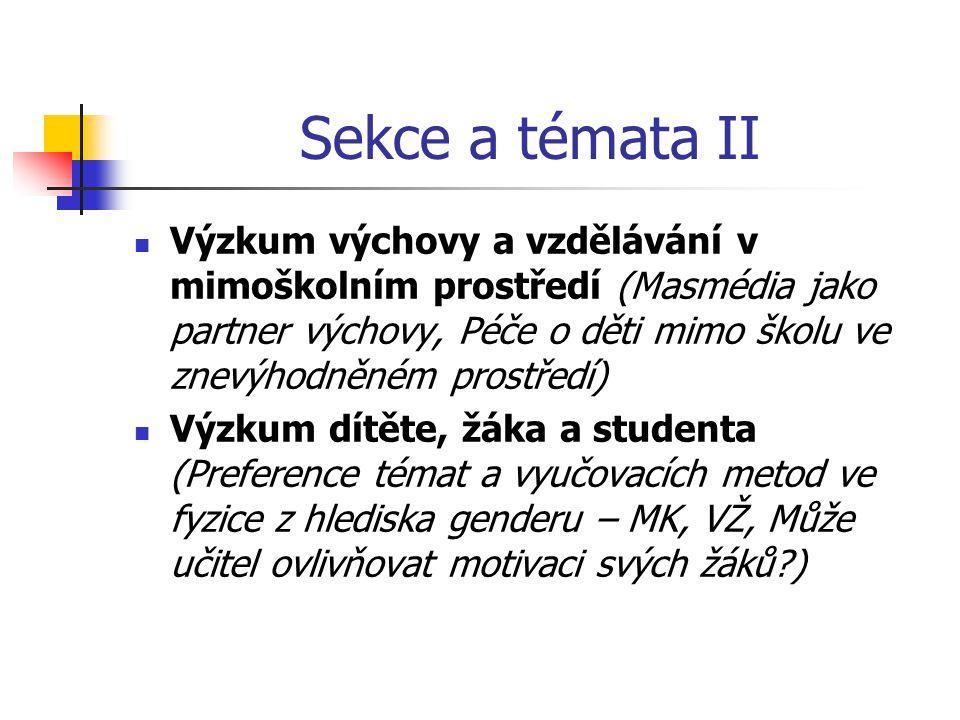 Sekce a témata II Výzkum výchovy a vzdělávání v mimoškolním prostředí (Masmédia jako partner výchovy, Péče o děti mimo školu ve znevýhodněném prostředí) Výzkum dítěte, žáka a studenta (Preference témat a vyučovacích metod ve fyzice z hlediska genderu – MK, VŽ, Může učitel ovlivňovat motivaci svých žáků )