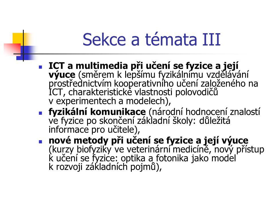 Sekce a témata III ICT a multimedia při učení se fyzice a její výuce (směrem k lepšímu fyzikálnímu vzdělávání prostřednictvím kooperativního učení založeného na ICT, charakteristické vlastnosti polovodičů v experimentech a modelech), fyzikální komunikace (národní hodnocení znalostí ve fyzice po skončení základní školy: důležitá informace pro učitele), nové metody při učení se fyzice a její výuce (kurzy biofyziky ve veterinární medicíně, nový přístup k učení se fyzice: optika a fotonika jako model k rozvoji základních pojmů),