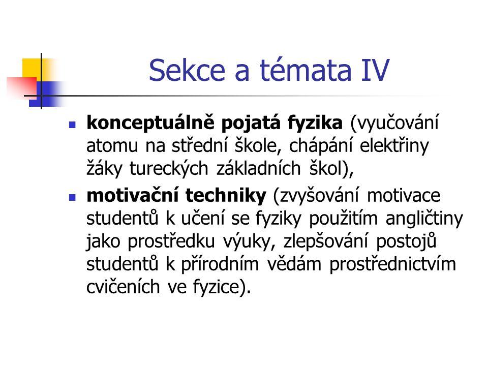 Sekce a témata IV konceptuálně pojatá fyzika (vyučování atomu na střední škole, chápání elektřiny žáky tureckých základních škol), motivační techniky (zvyšování motivace studentů k učení se fyziky použitím angličtiny jako prostředku výuky, zlepšování postojů studentů k přírodním vědám prostřednictvím cvičeních ve fyzice).