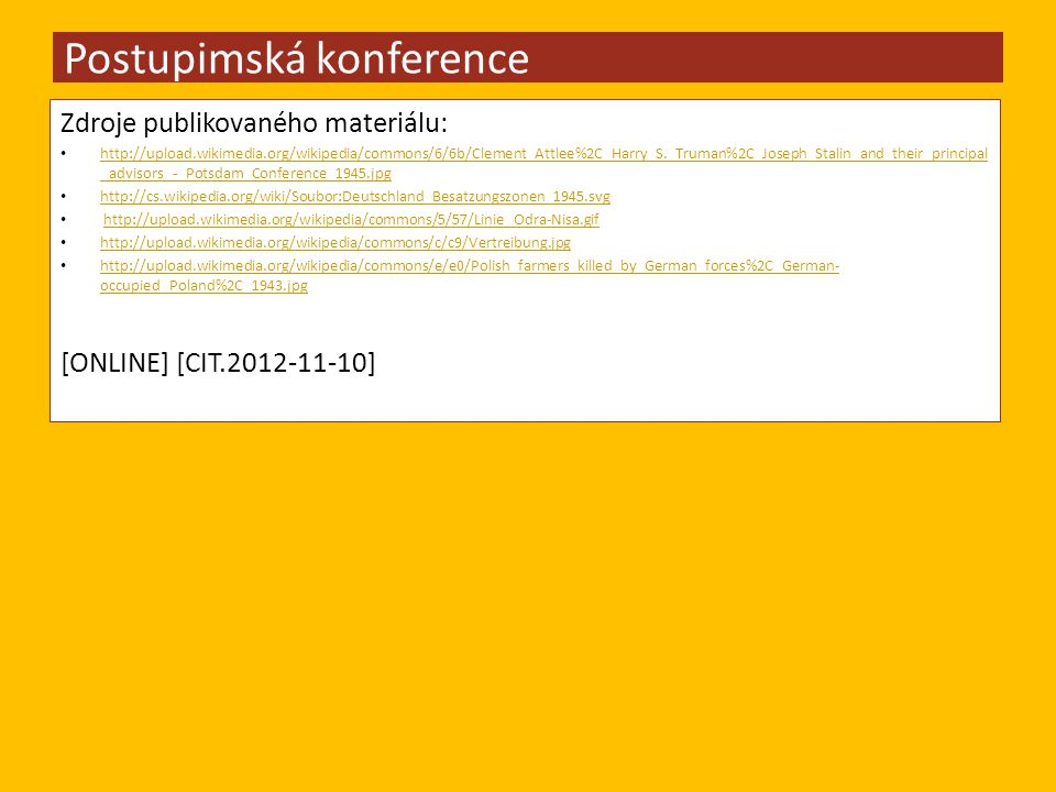 Zdroje publikovaného materiálu: http://upload.wikimedia.org/wikipedia/commons/6/6b/Clement_Attlee%2C_Harry_S._Truman%2C_Joseph_Stalin_and_their_principal _advisors_-_Potsdam_Conference_1945.jpg http://upload.wikimedia.org/wikipedia/commons/6/6b/Clement_Attlee%2C_Harry_S._Truman%2C_Joseph_Stalin_and_their_principal _advisors_-_Potsdam_Conference_1945.jpg http://cs.wikipedia.org/wiki/Soubor:Deutschland_Besatzungszonen_1945.svg http://upload.wikimedia.org/wikipedia/commons/5/57/Linie_Odra-Nisa.gif http://upload.wikimedia.org/wikipedia/commons/c/c9/Vertreibung.jpg http://upload.wikimedia.org/wikipedia/commons/e/e0/Polish_farmers_killed_by_German_forces%2C_German- occupied_Poland%2C_1943.jpg http://upload.wikimedia.org/wikipedia/commons/e/e0/Polish_farmers_killed_by_German_forces%2C_German- occupied_Poland%2C_1943.jpg [ONLINE] [CIT.2012-11-10] Postupimská konference