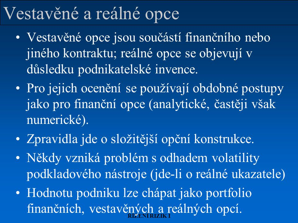 ŘÍZENÍ RIZIK I Vestavěné a reálné opce Vestavěné opce jsou součástí finančního nebo jiného kontraktu; reálné opce se objevují v důsledku podnikatelské invence.