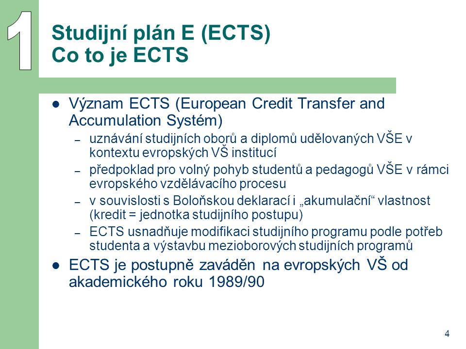 """4 Studijní plán E (ECTS) Co to je ECTS Význam ECTS (European Credit Transfer and Accumulation Systém) – uznávání studijních oborů a diplomů udělovaných VŠE v kontextu evropských VŠ institucí – předpoklad pro volný pohyb studentů a pedagogů VŠE v rámci evropského vzdělávacího procesu – v souvislosti s Boloňskou deklarací i """"akumulační vlastnost (kredit = jednotka studijního postupu) – ECTS usnadňuje modifikaci studijního programu podle potřeb studenta a výstavbu mezioborových studijních programů ECTS je postupně zaváděn na evropských VŠ od akademického roku 1989/90"""
