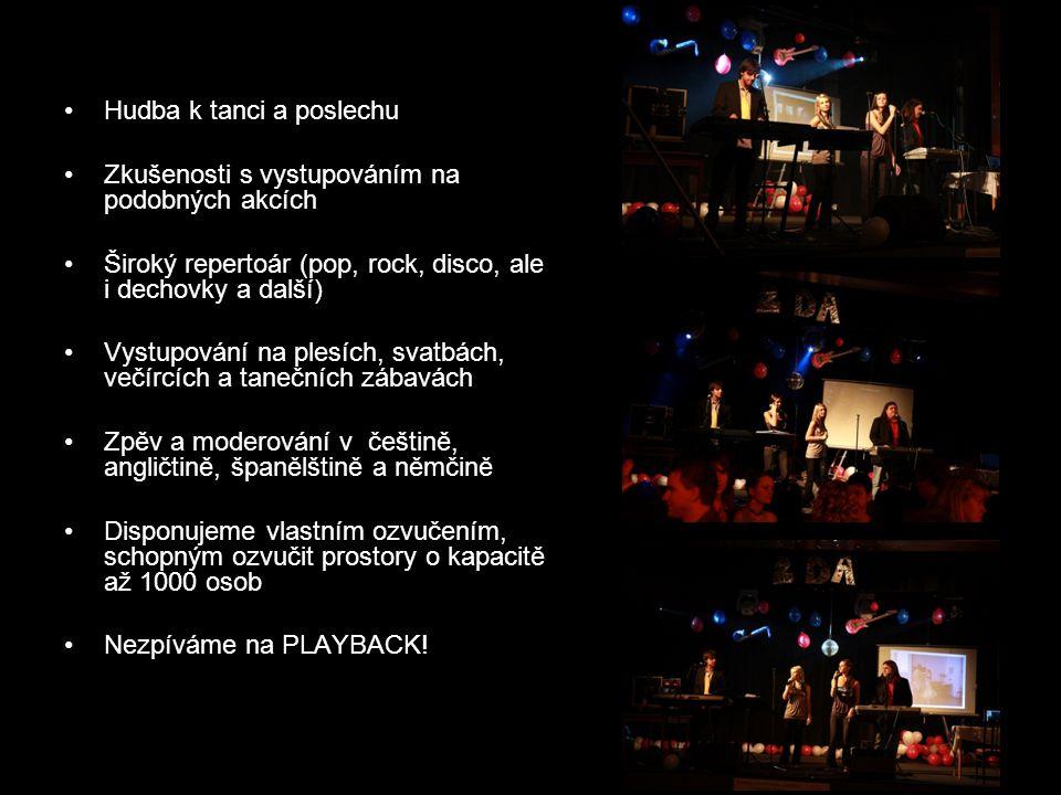 Hudba k tanci a poslechu Zkušenosti s vystupováním na podobných akcích Široký repertoár (pop, rock, disco, ale i dechovky a další) Vystupování na plesích, svatbách, večírcích a tanečních zábavách Zpěv a moderování v češtině, angličtině, španělštině a němčině Disponujeme vlastním ozvučením, schopným ozvučit prostory o kapacitě až 1000 osob Nezpíváme na PLAYBACK!