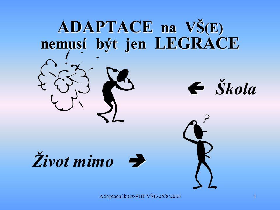 Adaptační kurz-PHF VŠE-25/8/20031 ADAPTACE na VŠ (E) nemusí být jen LEGRACE   Škola  Život mimo 