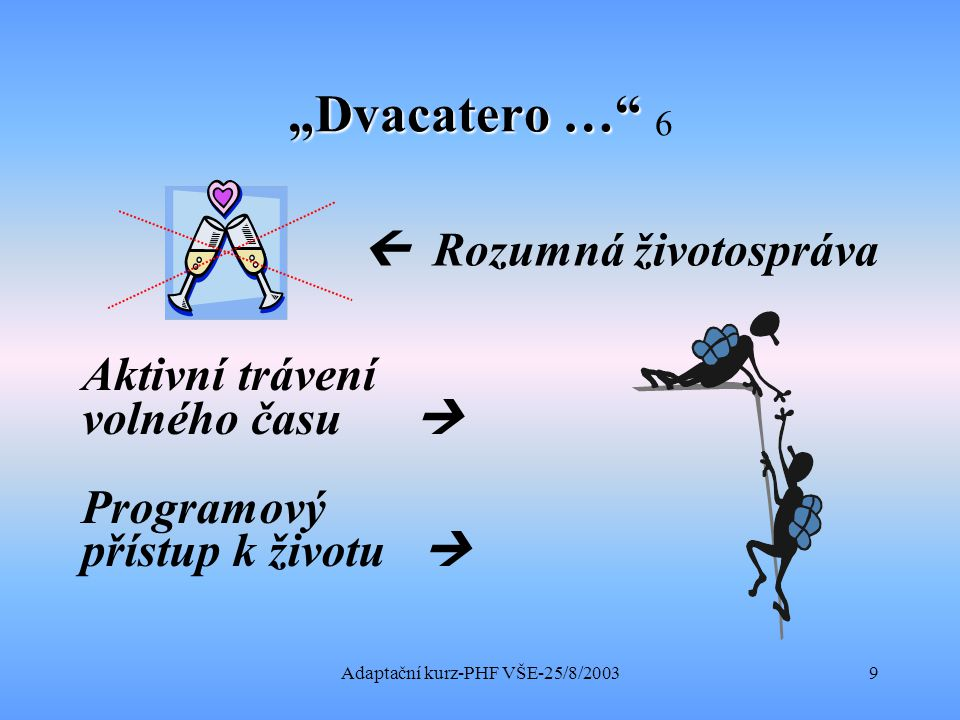 """Adaptační kurz-PHF VŠE-25/8/20039 """"Dvacatero … """"Dvacatero … 6  Rozumná životospráva Aktivní trávení volného času  Programový přístup k životu """
