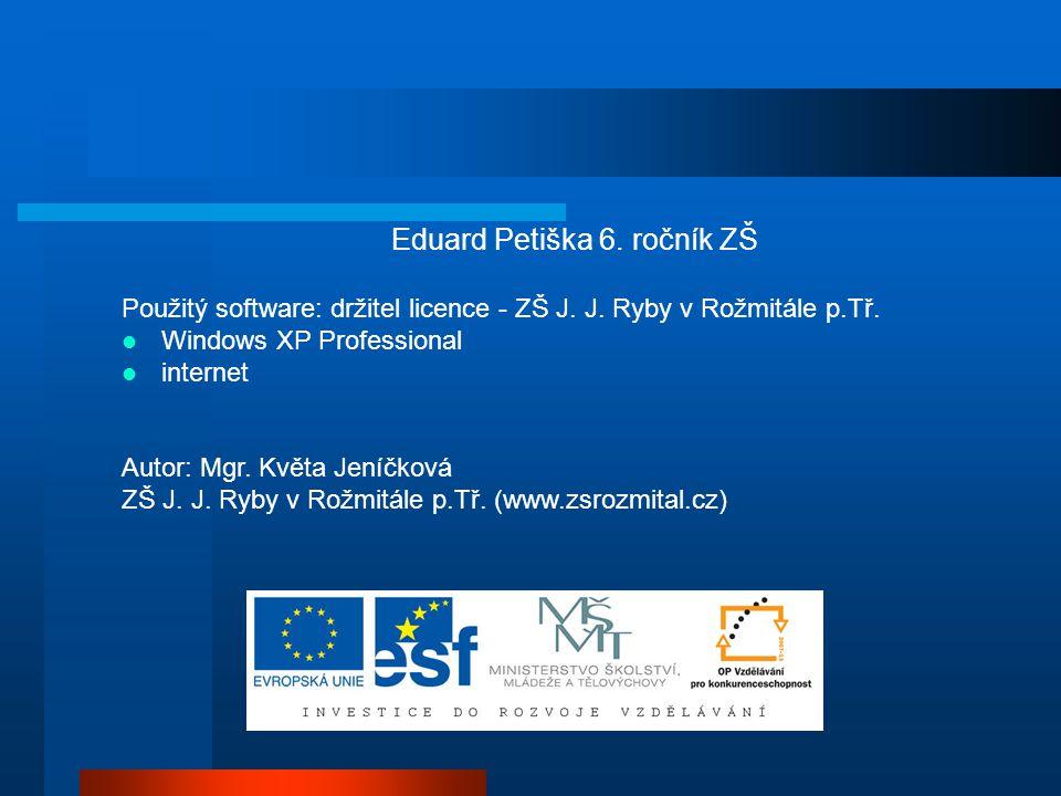 Eduard Petiška 6. ročník ZŠ Použitý software: držitel licence - ZŠ J. J. Ryby v Rožmitále p.Tř. Windows XP Professional internet Autor: Mgr. Květa Jen