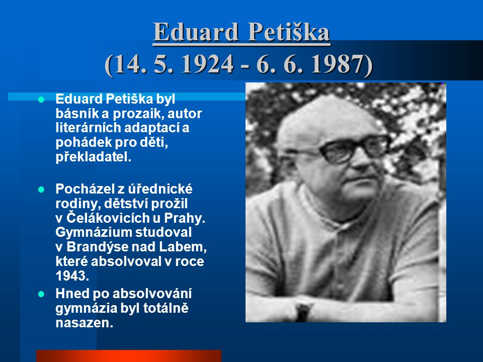 Eduard Petiška (14. 5. 1924 - 6. 6. 1987) Eduard Petiška (14. 5. 1924 - 6. 6. 1987) Eduard Petiška byl básník a prozaik, autor literárních adaptací a