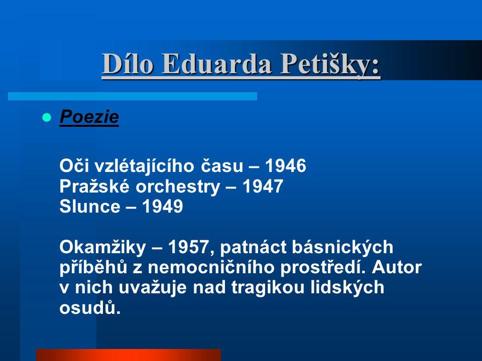 Dílo Eduarda Petišky: Poezie Oči vzlétajícího času – 1946 Pražské orchestry – 1947 Slunce – 1949 Okamžiky – 1957, patnáct básnických příběhů z nemocni
