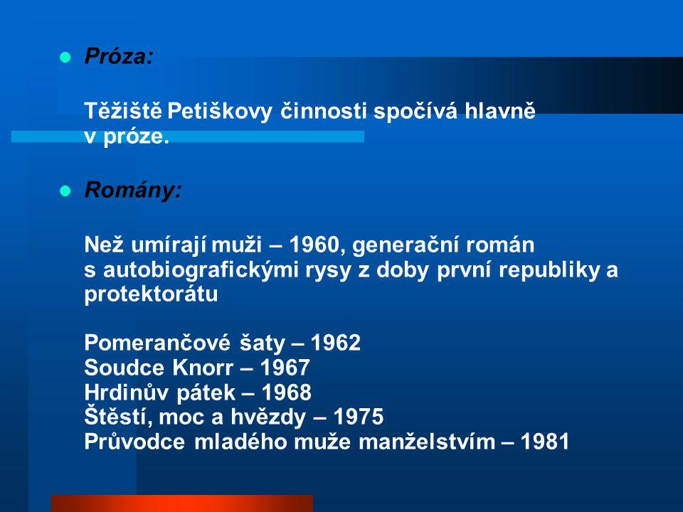 Próza: Těžiště Petiškovy činnosti spočívá hlavně v próze. Romány: Než umírají muži – 1960, generační román s autobiografickými rysy z doby první repub