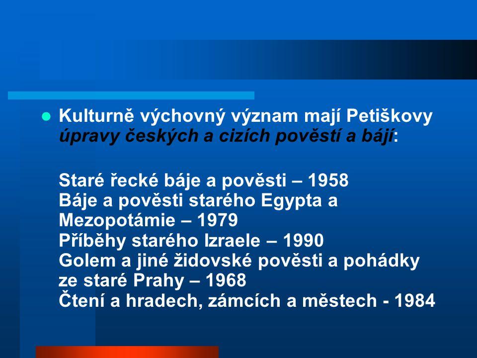 Kulturně výchovný význam mají Petiškovy úpravy českých a cizích pověstí a bájí: Staré řecké báje a pověsti – 1958 Báje a pověsti starého Egypta a Mezo