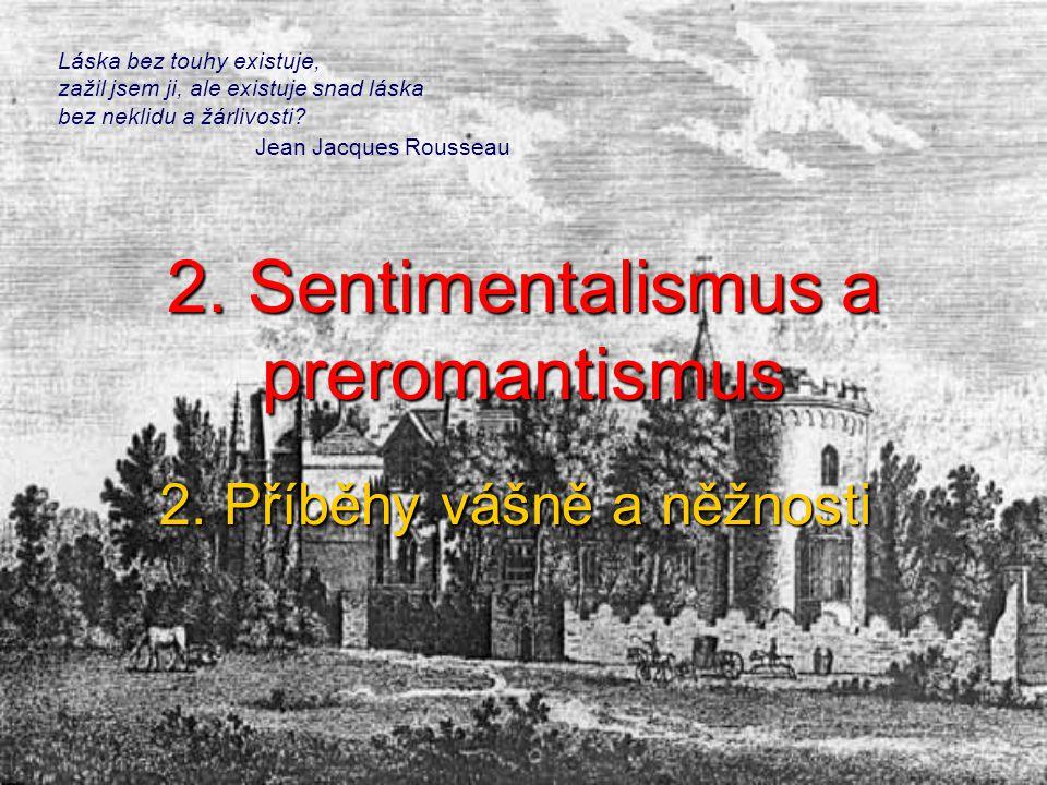 2. Sentimentalismus a preromantismus 2. Příběhy vášně a něžnosti Láska bez touhy existuje, zažil jsem ji, ale existuje snad láska bez neklidu a žárliv