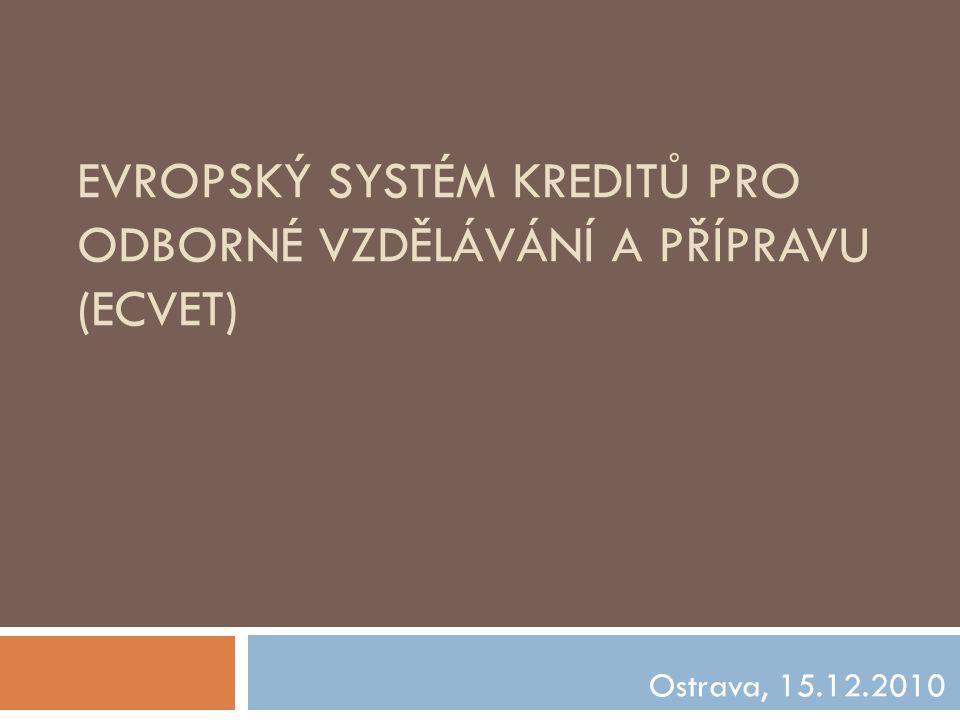 EVROPSKÝ SYSTÉM KREDITŮ PRO ODBORNÉ VZDĚLÁVÁNÍ A PŘÍPRAVU (ECVET) Ostrava, 15.12.2010