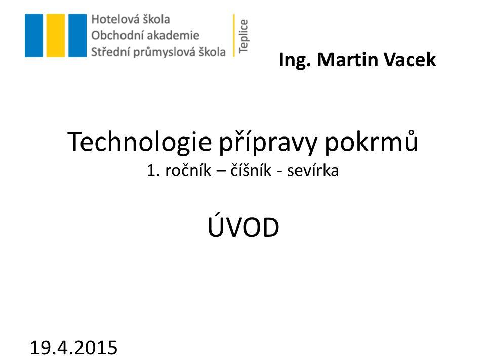 Technologie přípravy pokrmů 1. ročník – číšník - sevírka ÚVOD 19.4.2015 Ing. Martin Vacek