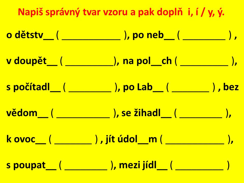 Napiš správný tvar vzoru a pak doplň i, í / y, ý. o dětstv__ ( ___________ ), po neb__ ( ________ ), v doupět__ ( _________), na pol__ch ( _________ )