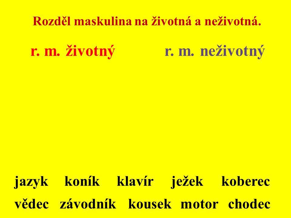 Rozděl maskulina na životná a neživotná. r. m. životnýr. m. neživotný jazykkoníkklavírježekkoberec vědeczávodníkkousekmotorchodec
