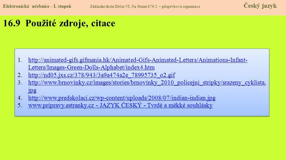 16.9 Použité zdroje, citace 1.http://animated-gifs.gifmania.hk/Animated-Gifs-Animated-Letters/Animations-Infant- Letters/Images-Green-Dolls-Alphabet/index4.htmhttp://animated-gifs.gifmania.hk/Animated-Gifs-Animated-Letters/Animations-Infant- Letters/Images-Green-Dolls-Alphabet/index4.htm 2.http://nd05.jxs.cz/378/943/3a9a474a2e_78995735_o2.gifhttp://nd05.jxs.cz/378/943/3a9a474a2e_78995735_o2.gif 3.http://www.brnovinky.cz/images/stories/brnovinky_2010_policejni_stripky/srazeny_cyklista.