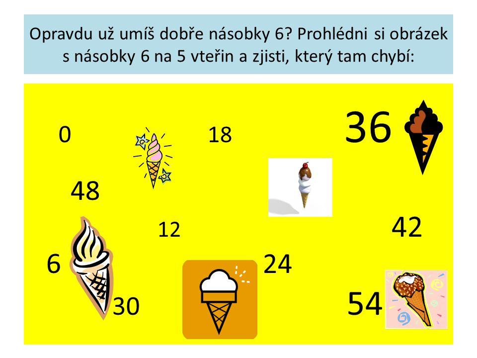 Opravdu už umíš dobře násobky 6? Prohlédni si obrázek s násobky 6 na 5 vteřin a zjisti, který tam chybí: 0 18 36 48 12 42 6 24 30 54