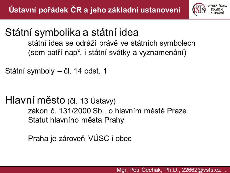 Mgr. Petr Čechák, Ph.D., 22662@vsfs.cz :: Ústavní pořádek ČR a jeho základní ustanovení Státní symbolika a státní idea státní idea se odráží právě ve