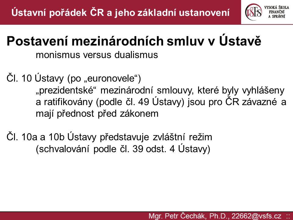 Mgr. Petr Čechák, Ph.D., 22662@vsfs.cz :: Ústavní pořádek ČR a jeho základní ustanovení Postavení mezinárodních smluv v Ústavě monismus versus dualism