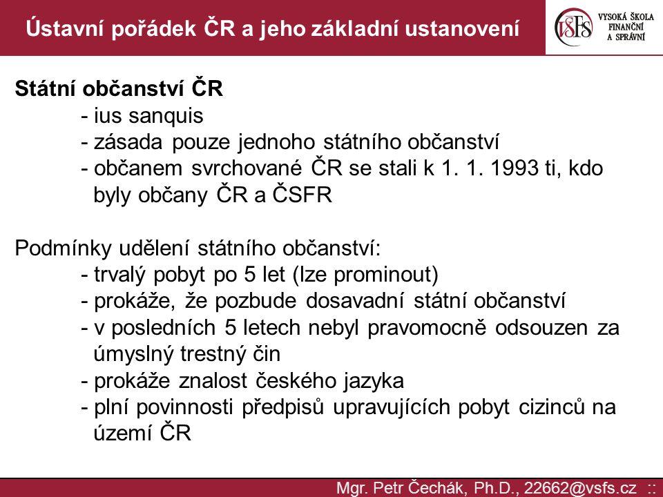 Mgr. Petr Čechák, Ph.D., 22662@vsfs.cz :: Ústavní pořádek ČR a jeho základní ustanovení Státní občanství ČR - ius sanquis - zásada pouze jednoho státn