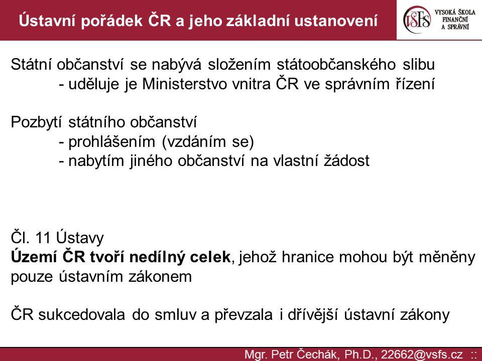 Mgr. Petr Čechák, Ph.D., 22662@vsfs.cz :: Ústavní pořádek ČR a jeho základní ustanovení Státní občanství se nabývá složením státoobčanského slibu - ud
