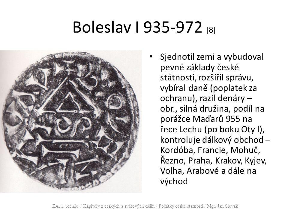 Boleslav I 935-972 [8] Sjednotil zemi a vybudoval pevné základy české státnosti, rozšířil správu, vybíral daně (poplatek za ochranu), razil denáry – o