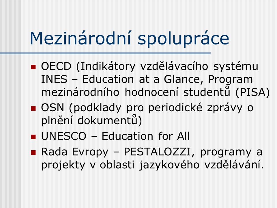 Mezinárodní spolupráce OECD (Indikátory vzdělávacího systému INES – Education at a Glance, Program mezinárodního hodnocení studentů (PISA) OSN (podklady pro periodické zprávy o plnění dokumentů) UNESCO – Education for All Rada Evropy – PESTALOZZI, programy a projekty v oblasti jazykového vzdělávání.