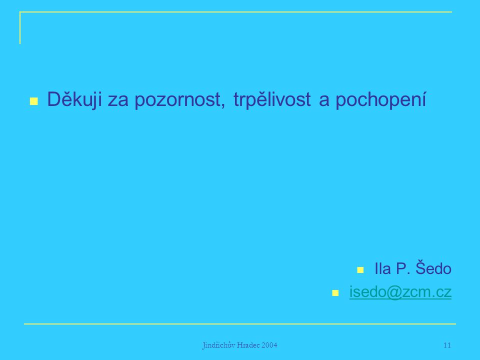 Jindřichův Hradec 2004 11 Děkuji za pozornost, trpělivost a pochopení Ila P. Šedo isedo@zcm.cz