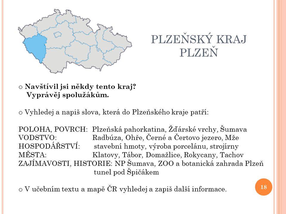 PLZEŇSKÝ KRAJ PLZEŇ o Navštívil jsi někdy tento kraj? Vyprávěj spolužákům. o Vyhledej a napiš slova, která do Plzeňského kraje patří: POLOHA, POVRCH:
