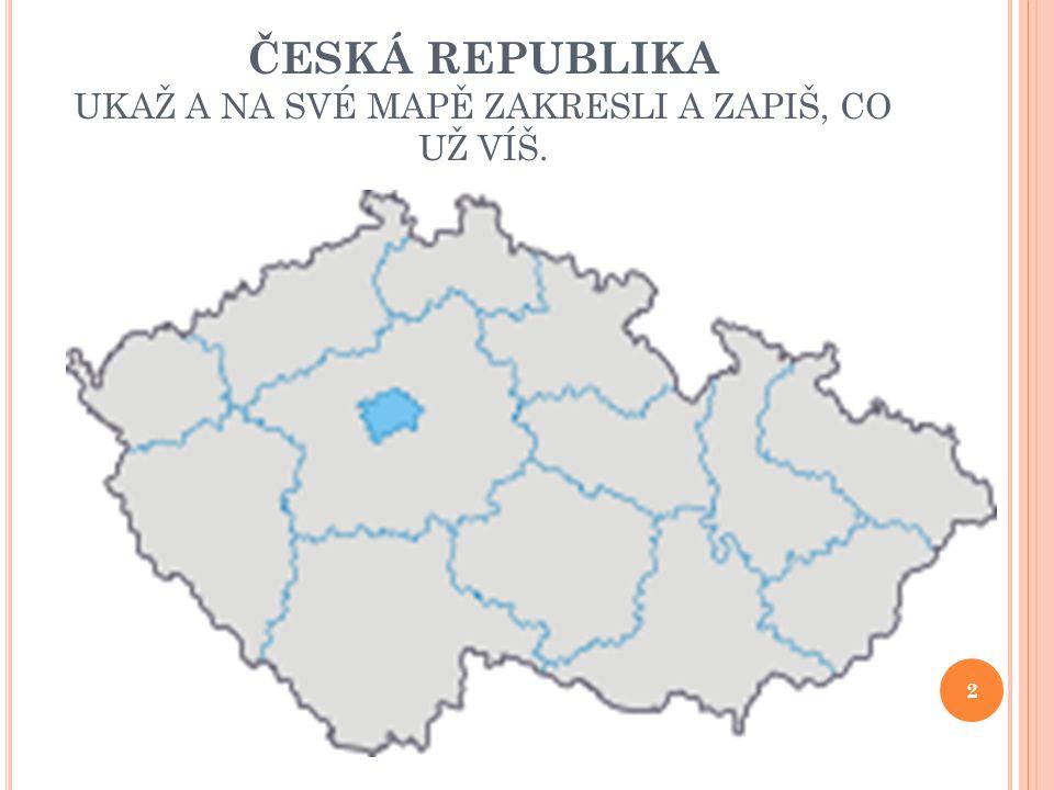 ČESKÁ REPUBLIKA UKAŽ A NA SVÉ MAPĚ ZAKRESLI A ZAPIŠ, CO UŽ VÍŠ. 2